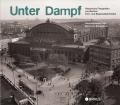 Unter Dampf - Historische Fotografien von Berliner Fern- und Regionalbahnhöfen
